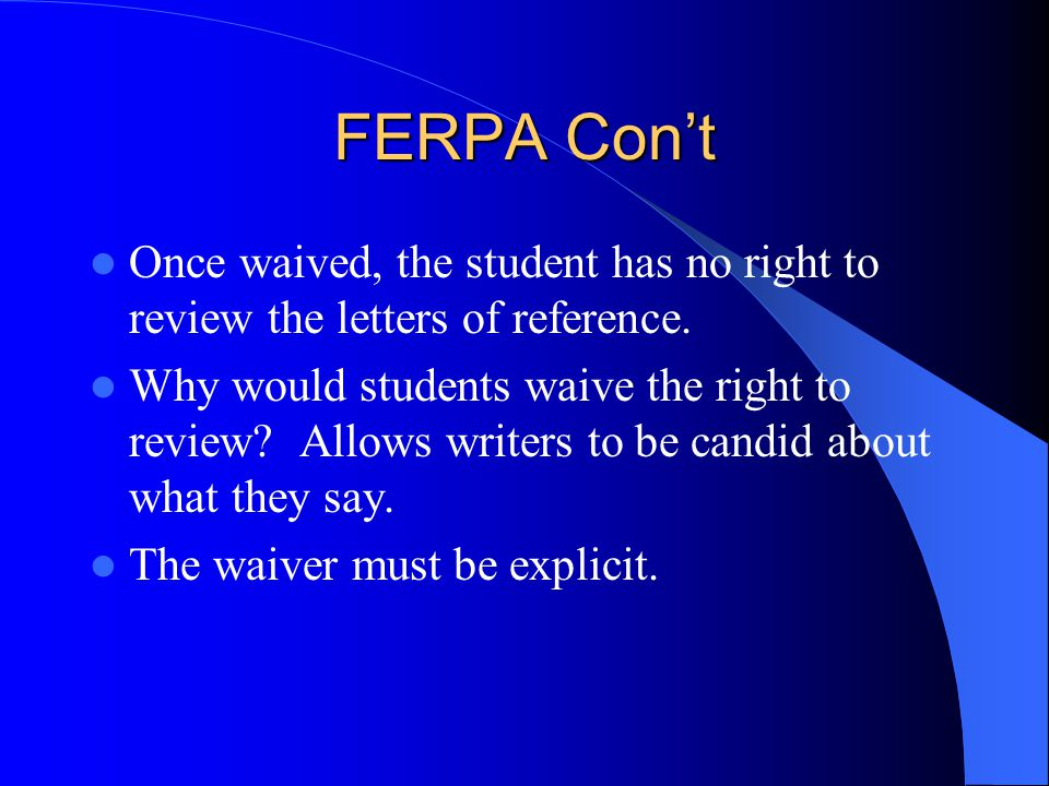 FERPA Con't Once waived, the student has no right to review the letters of reference.
