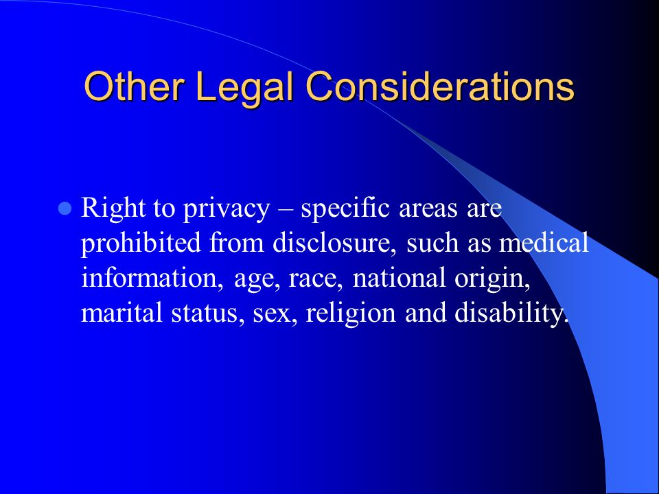 Other Legal Considerations Right to privacy – specific areas are prohibited from disclosure, such as medical information, age, race, national origin, marital status, sex, religion and disability.