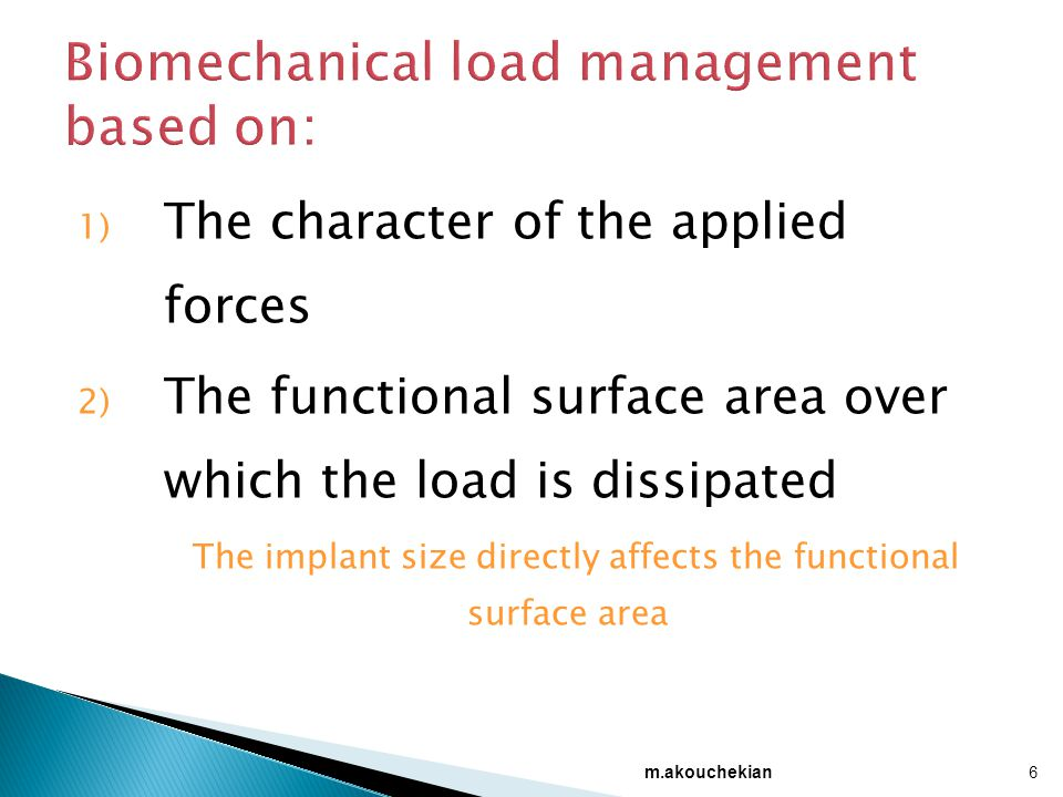 1) The character of the applied forces 2) The functional surface area over which the load is dissipated The implant size directly affects the functional surface area 6 m.akouchekian