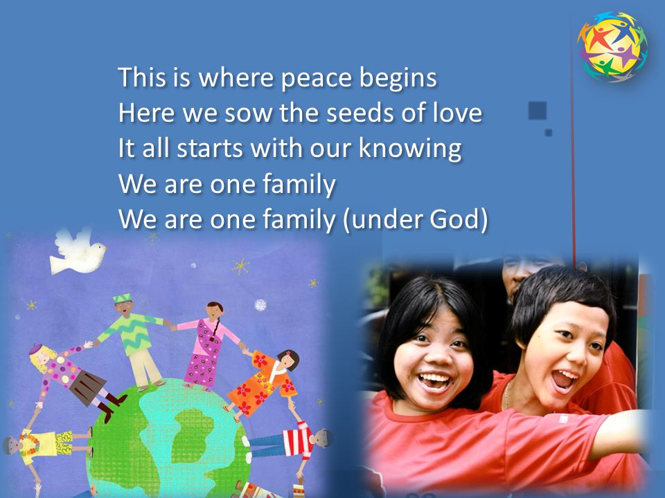 CHORUS : This is where peace begins Here we sow the seeds of love It all starts with our knowing We are one family We are one family under God INTERLUDE: Under God, we are one CHORUS : This is where peace begins Here we sow the seeds of love It all starts with our knowing We are one family We are one family under God INTERLUDE: Under God, we are one