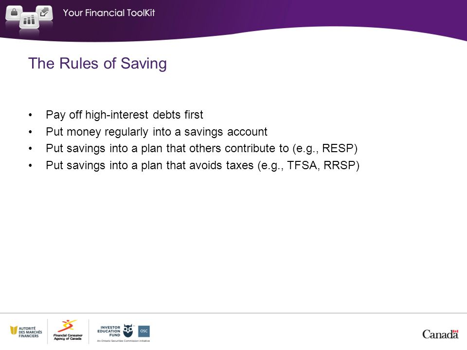 The Rules of Saving Pay off high-interest debts first Put money regularly into a savings account Put savings into a plan that others contribute to (e.g., RESP) Put savings into a plan that avoids taxes (e.g., TFSA, RRSP)