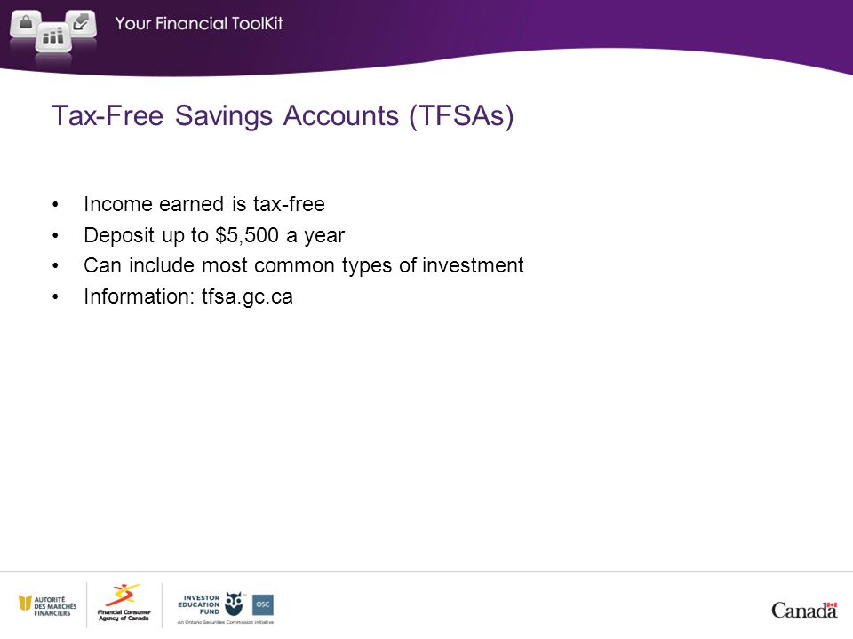 Tax-Free Savings Accounts (TFSAs) Income earned is tax-free Deposit up to $5,500 a year Can include most common types of investment Information: tfsa.
