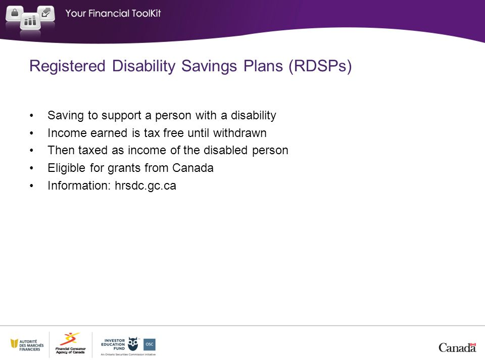 Registered Disability Savings Plans (RDSPs) Saving to support a person with a disability Income earned is tax free until withdrawn Then taxed as income of the disabled person Eligible for grants from Canada Information: hrsdc.gc.ca