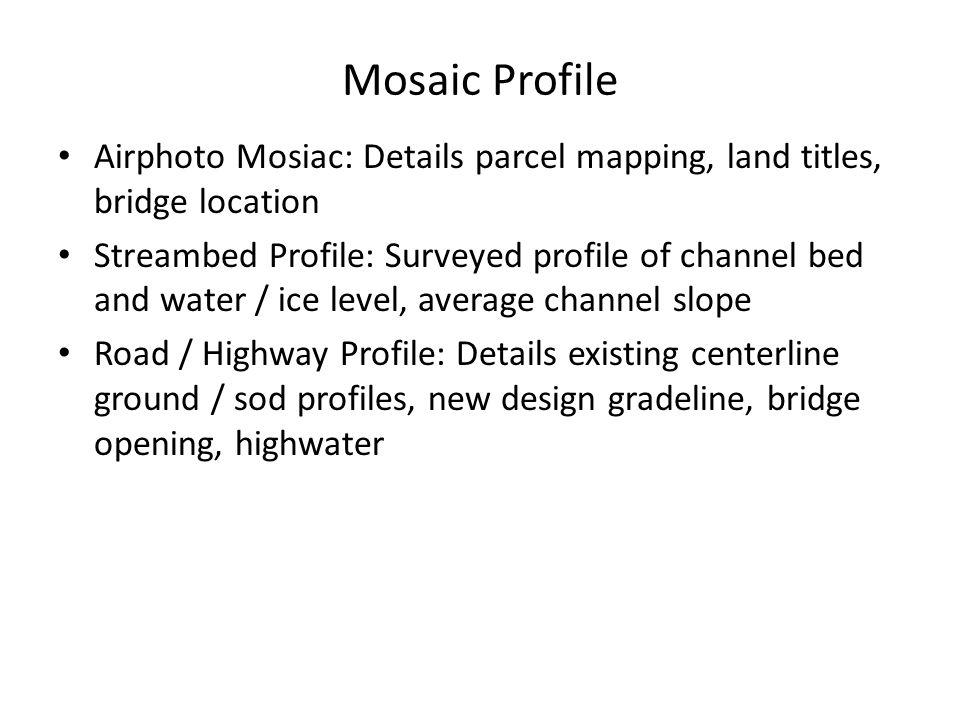 Mosaic Profile Airphoto Mosiac: Details parcel mapping, land titles, bridge location Streambed Profile: Surveyed profile of channel bed and water / ice level, average channel slope Road / Highway Profile: Details existing centerline ground / sod profiles, new design gradeline, bridge opening, highwater