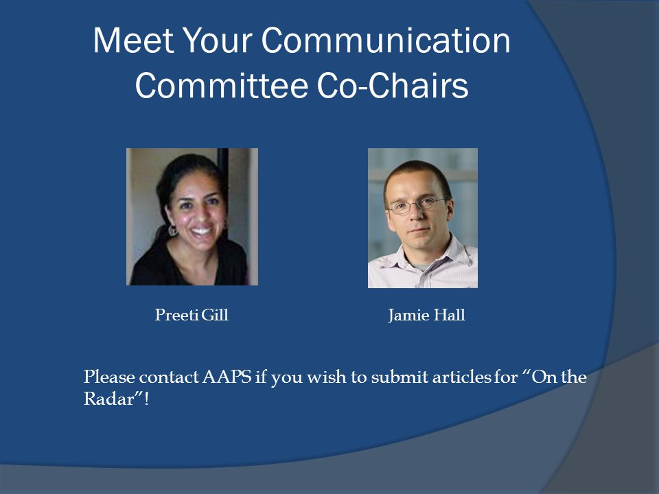 """Meet Your Communication Committee Co-Chairs Jamie Hall Please contact AAPS if you wish to submit articles for """"On the Radar""""! Preeti Gill"""