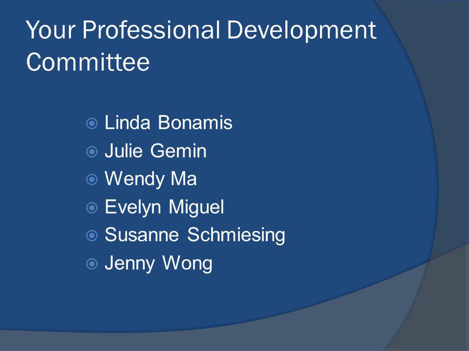 Your Professional Development Committee  Linda Bonamis  Julie Gemin  Wendy Ma  Evelyn Miguel  Susanne Schmiesing  Jenny Wong