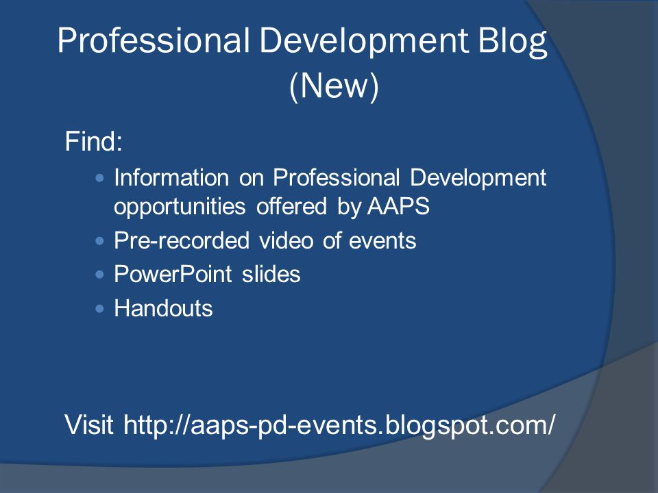 Professional Development Blog (New) Find: Information on Professional Development opportunities offered by AAPS Pre-recorded video of events PowerPoint slides Handouts Visit http://aaps-pd-events.blogspot.com/