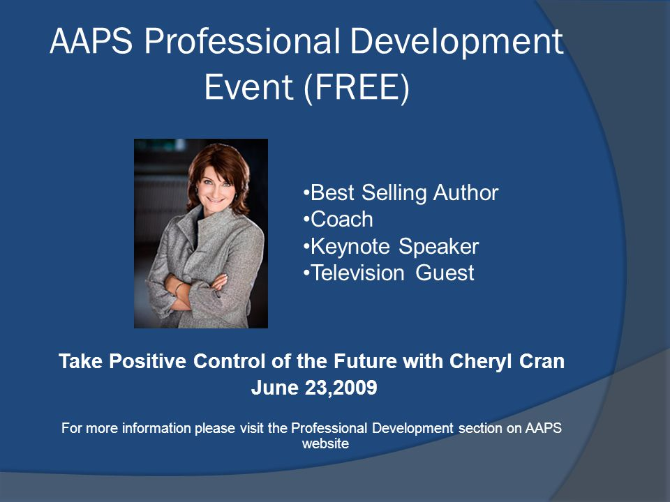 AAPS Professional Development Event (FREE) Take Positive Control of the Future with Cheryl Cran June 23,2009 For more information please visit the Pro