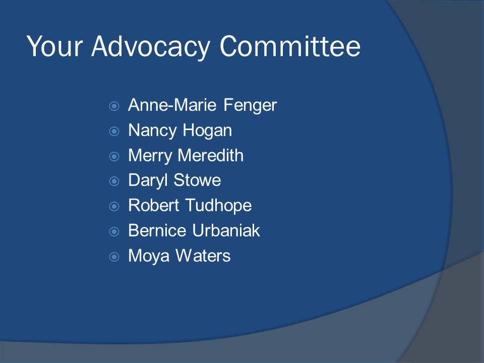 Your Advocacy Committee  Anne-Marie Fenger  Nancy Hogan  Merry Meredith  Daryl Stowe  Robert Tudhope  Bernice Urbaniak  Moya Waters