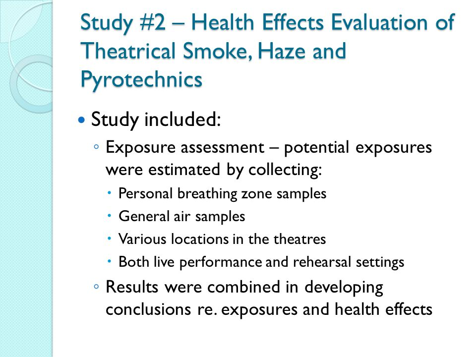 Study #2 – Health Effects Evaluation of Theatrical Smoke, Haze and Pyrotechnics Study included: ◦ Exposure assessment – potential exposures were estimated by collecting:  Personal breathing zone samples  General air samples  Various locations in the theatres  Both live performance and rehearsal settings ◦ Results were combined in developing conclusions re.