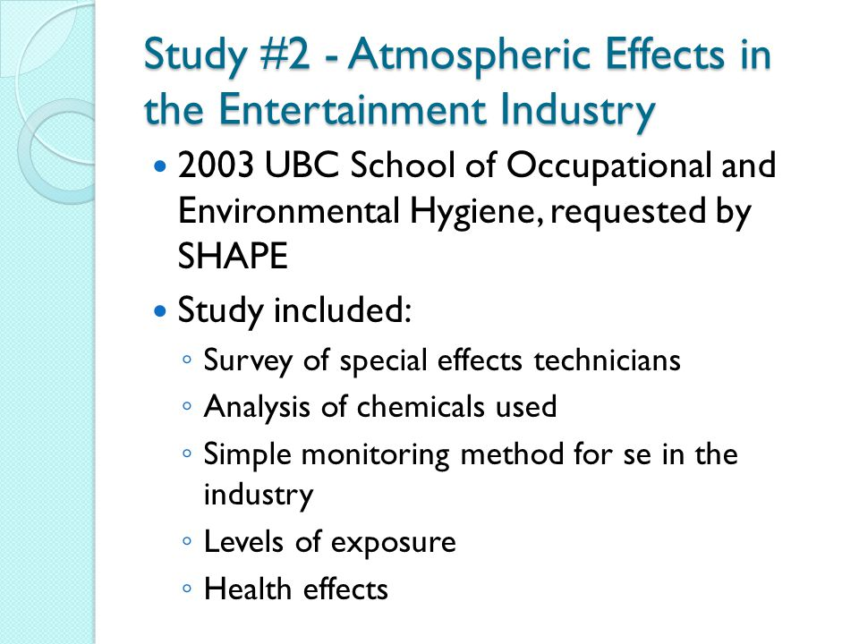 Study #2 - Atmospheric Effects in the Entertainment Industry 2003 UBC School of Occupational and Environmental Hygiene, requested by SHAPE Study included: ◦ Survey of special effects technicians ◦ Analysis of chemicals used ◦ Simple monitoring method for se in the industry ◦ Levels of exposure ◦ Health effects