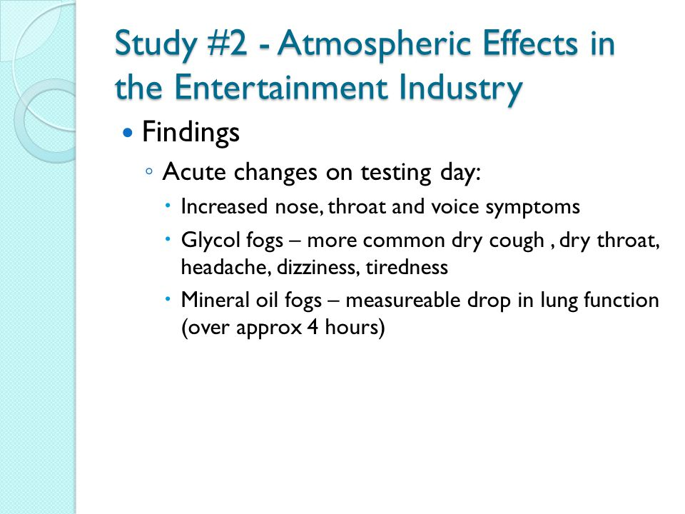 Study #2 - Atmospheric Effects in the Entertainment Industry Findings ◦ Acute changes on testing day:  Increased nose, throat and voice symptoms  Glycol fogs – more common dry cough, dry throat, headache, dizziness, tiredness  Mineral oil fogs – measureable drop in lung function (over approx 4 hours)