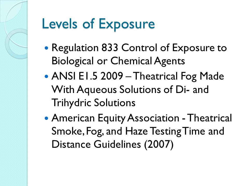 Levels of Exposure Regulation 833 Control of Exposure to Biological or Chemical Agents ANSI E1.5 2009 – Theatrical Fog Made With Aqueous Solutions of Di- and Trihydric Solutions American Equity Association - Theatrical Smoke, Fog, and Haze Testing Time and Distance Guidelines (2007)