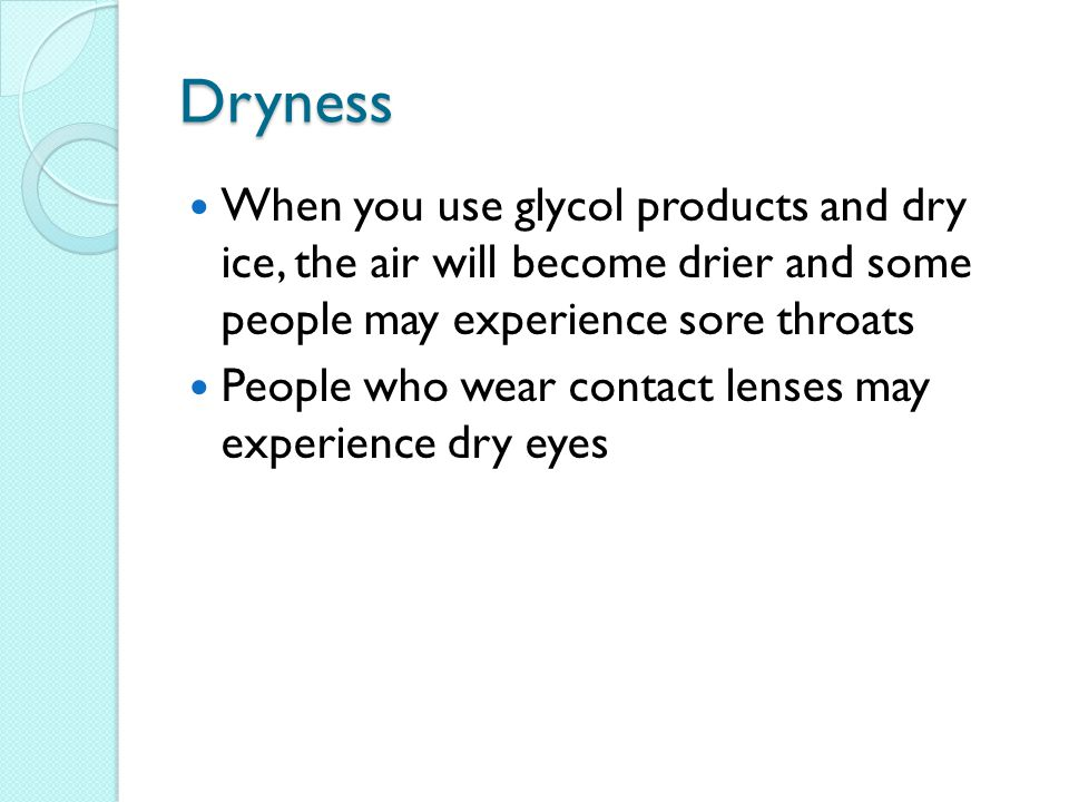 Dryness When you use glycol products and dry ice, the air will become drier and some people may experience sore throats People who wear contact lenses may experience dry eyes