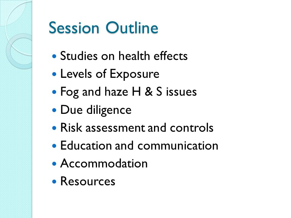 Session Outline Studies on health effects Levels of Exposure Fog and haze H & S issues Due diligence Risk assessment and controls Education and communication Accommodation Resources