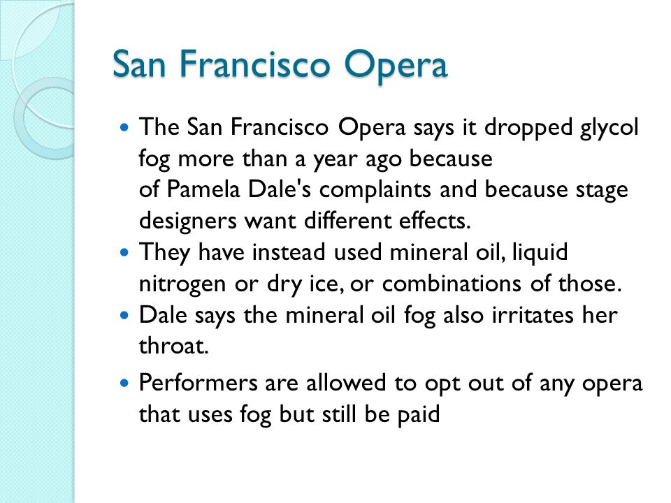 San Francisco Opera The San Francisco Opera says it dropped glycol fog more than a year ago because of Pamela Dale s complaints and because stage designers want different effects.