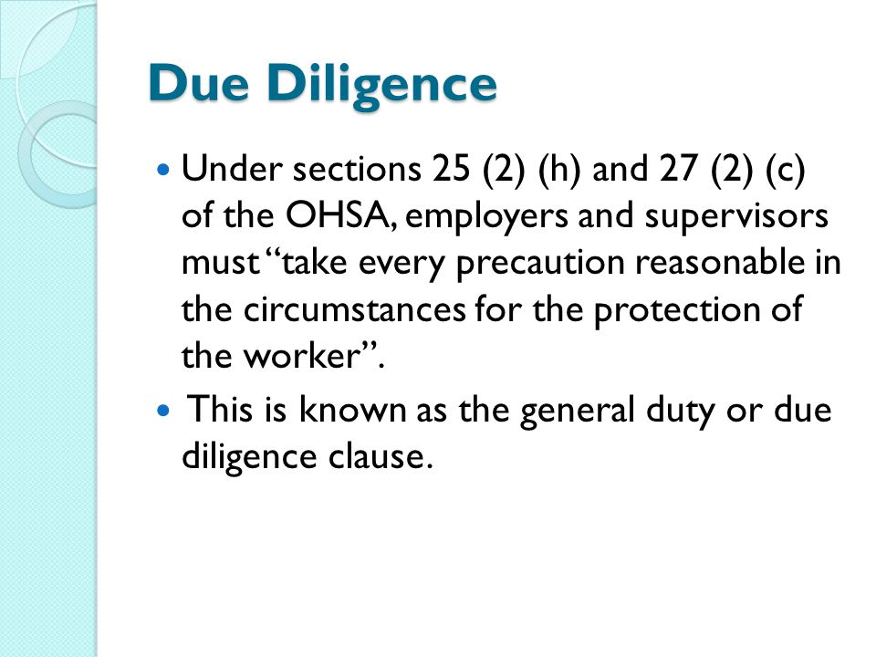 Due Diligence Under sections 25 (2) (h) and 27 (2) (c) of the OHSA, employers and supervisors must take every precaution reasonable in the circumstances for the protection of the worker .