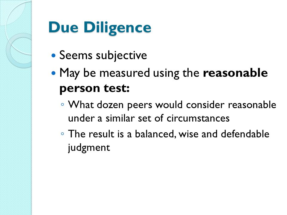 Due Diligence Seems subjective May be measured using the reasonable person test: ◦ What dozen peers would consider reasonable under a similar set of circumstances ◦ The result is a balanced, wise and defendable judgment