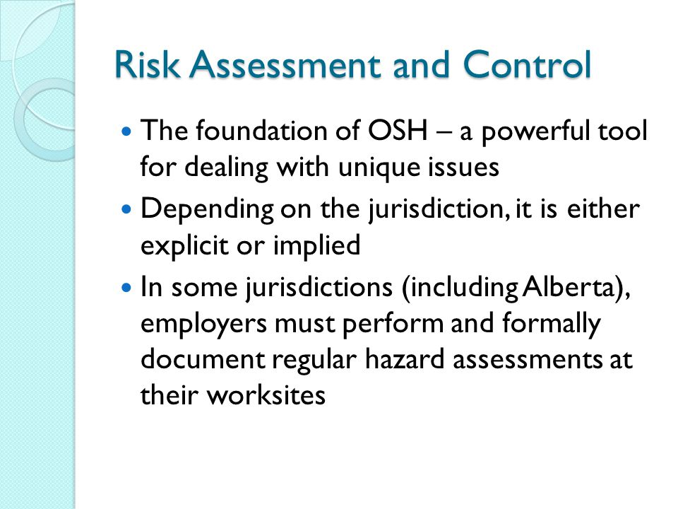 Risk Assessment and Control The foundation of OSH – a powerful tool for dealing with unique issues Depending on the jurisdiction, it is either explicit or implied In some jurisdictions (including Alberta), employers must perform and formally document regular hazard assessments at their worksites