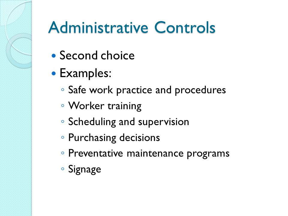 Administrative Controls Second choice Examples: ◦ Safe work practice and procedures ◦ Worker training ◦ Scheduling and supervision ◦ Purchasing decisions ◦ Preventative maintenance programs ◦ Signage