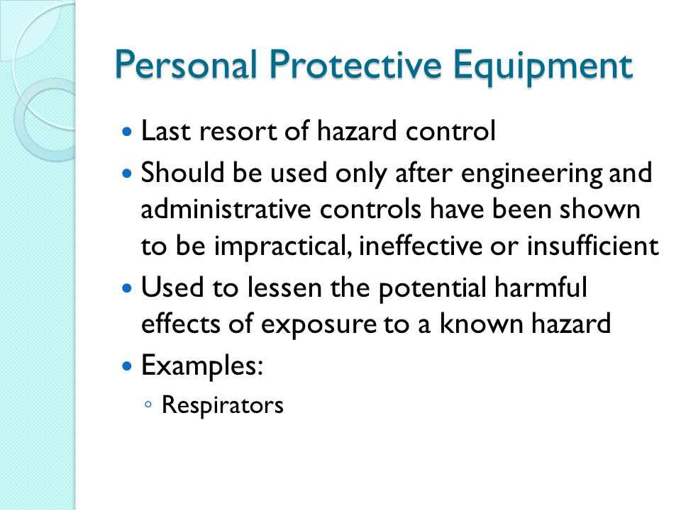 Personal Protective Equipment Last resort of hazard control Should be used only after engineering and administrative controls have been shown to be impractical, ineffective or insufficient Used to lessen the potential harmful effects of exposure to a known hazard Examples: ◦ Respirators