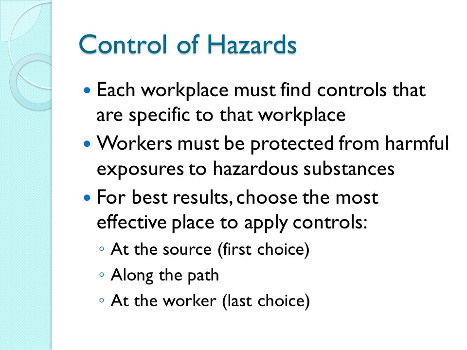 Control of Hazards Each workplace must find controls that are specific to that workplace Workers must be protected from harmful exposures to hazardous substances For best results, choose the most effective place to apply controls: ◦ At the source (first choice) ◦ Along the path ◦ At the worker (last choice)