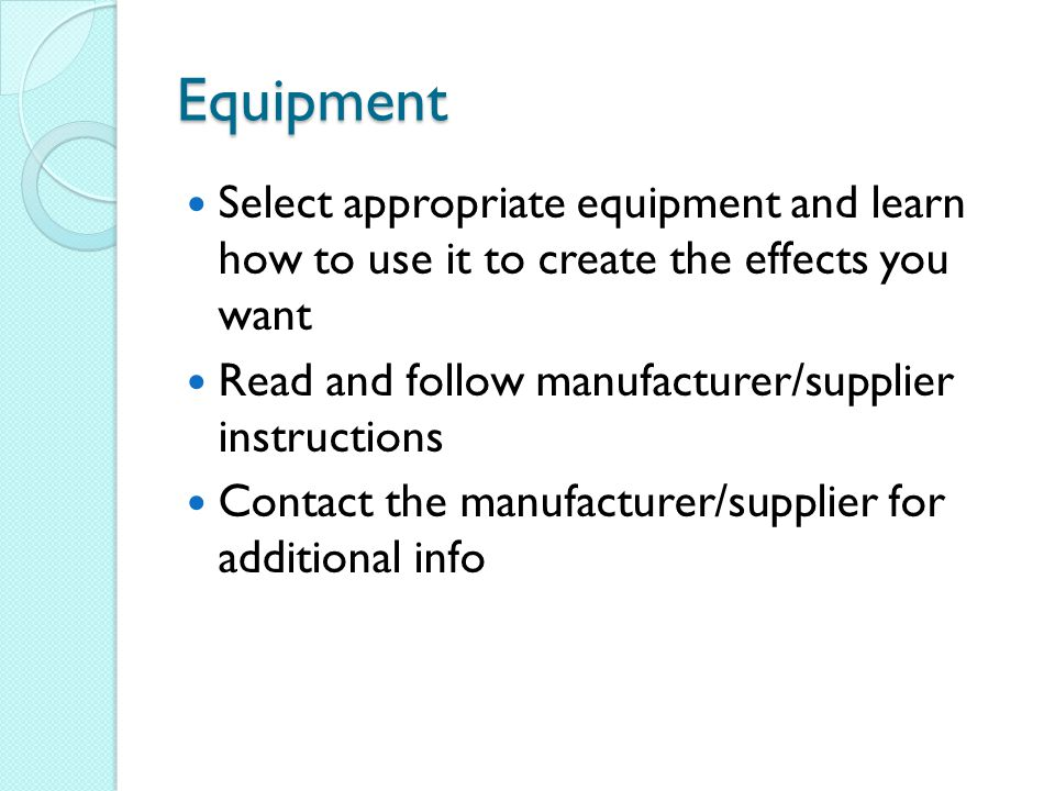 Equipment Select appropriate equipment and learn how to use it to create the effects you want Read and follow manufacturer/supplier instructions Contact the manufacturer/supplier for additional info