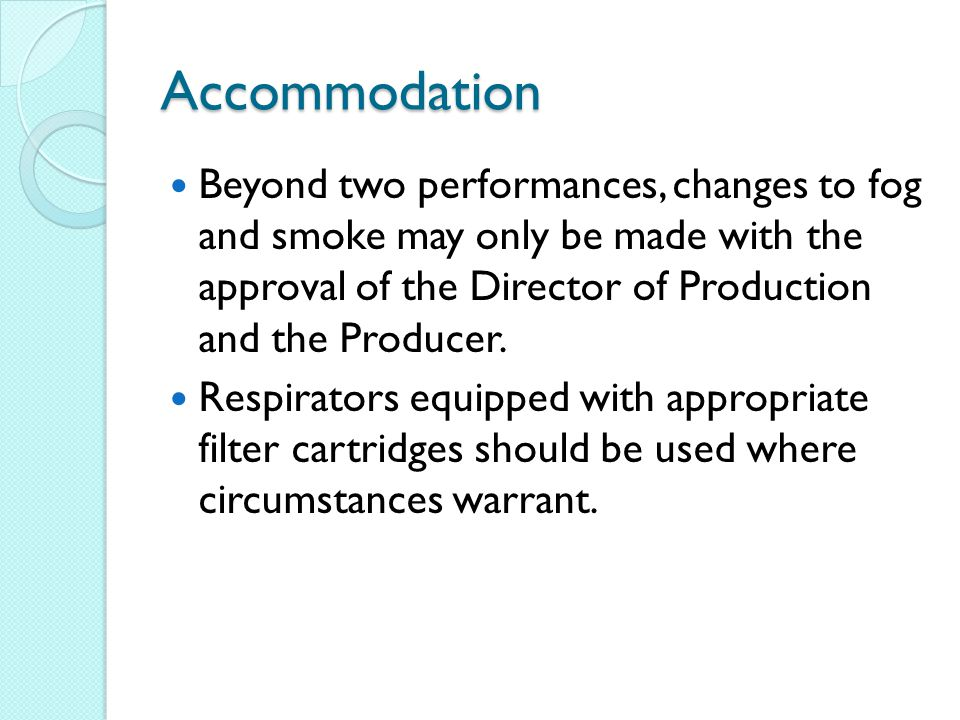 Accommodation Beyond two performances, changes to fog and smoke may only be made with the approval of the Director of Production and the Producer.