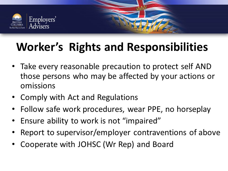 Worker's Rights and Responsibilities Take every reasonable precaution to protect self AND those persons who may be affected by your actions or omissions Comply with Act and Regulations Follow safe work procedures, wear PPE, no horseplay Ensure ability to work is not impaired Report to supervisor/employer contraventions of above Cooperate with JOHSC (Wr Rep) and Board