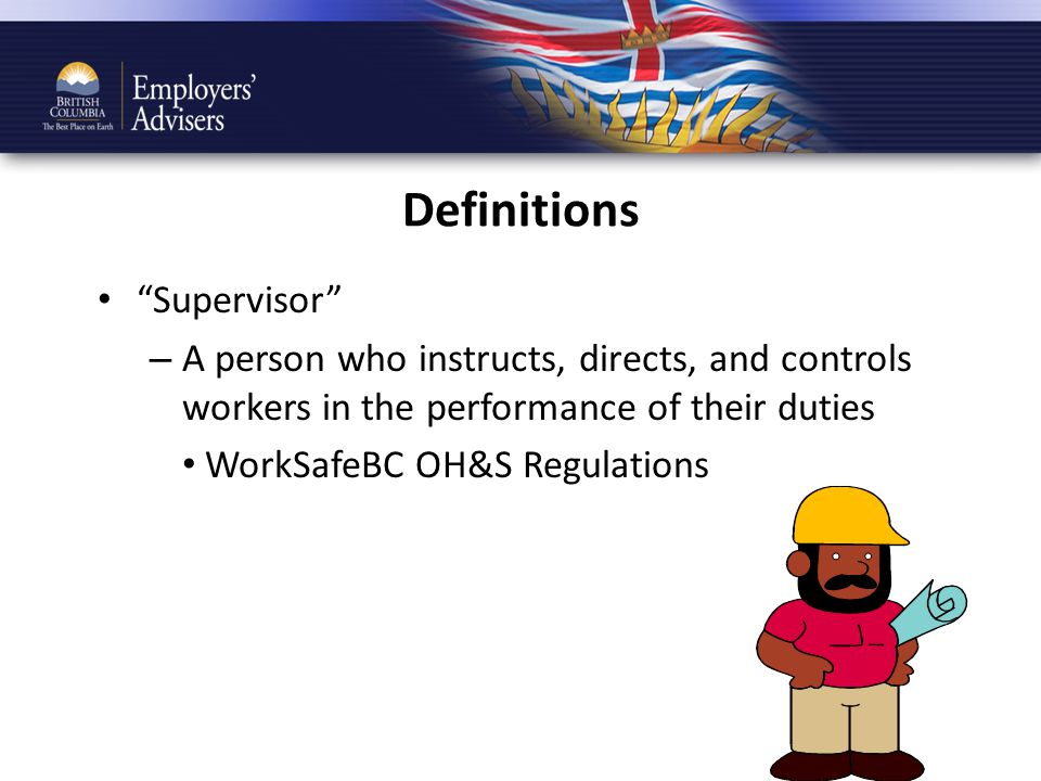 Definitions Supervisor – A person who instructs, directs, and controls workers in the performance of their duties WorkSafeBC OH&S Regulations