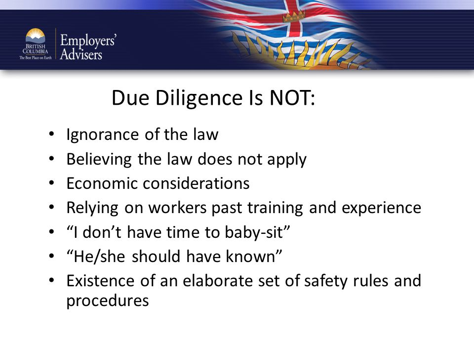 Due Diligence Is NOT: Ignorance of the law Believing the law does not apply Economic considerations Relying on workers past training and experience I don't have time to baby-sit He/she should have known Existence of an elaborate set of safety rules and procedures