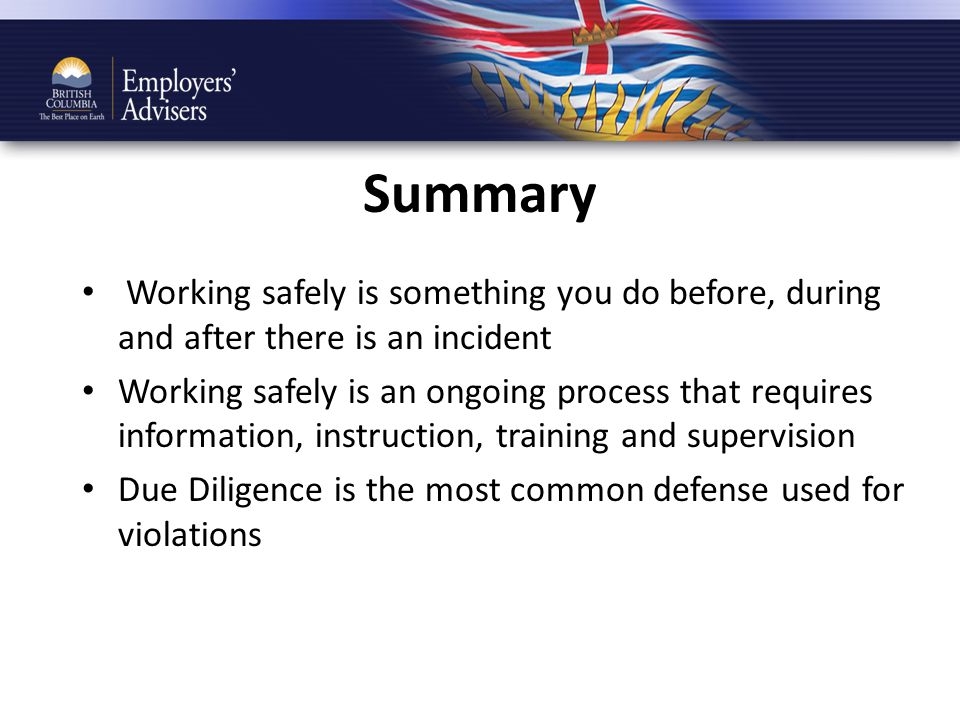 Summary Working safely is something you do before, during and after there is an incident Working safely is an ongoing process that requires information, instruction, training and supervision Due Diligence is the most common defense used for violations