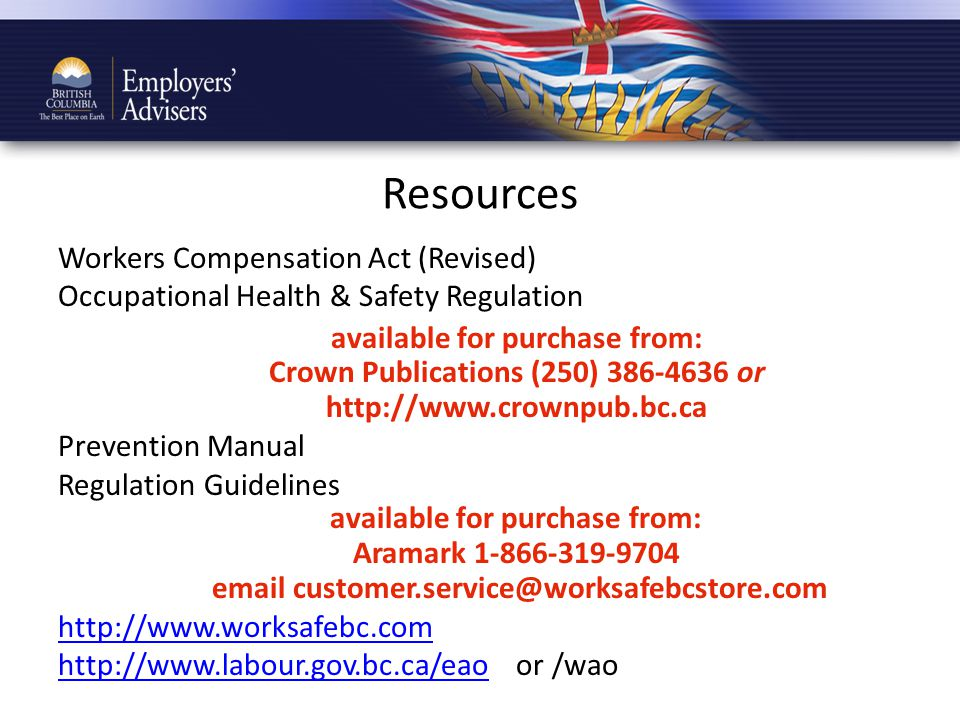 Resources Workers Compensation Act (Revised) Occupational Health & Safety Regulation available for purchase from: Crown Publications (250) 386-4636 or http://www.crownpub.bc.ca Prevention Manual Regulation Guidelines available for purchase from: Aramark 1-866-319-9704 email customer.service@worksafebcstore.com http://www.worksafebc.com http://www.labour.gov.bc.ca/eaohttp://www.labour.gov.bc.ca/eao or /wao