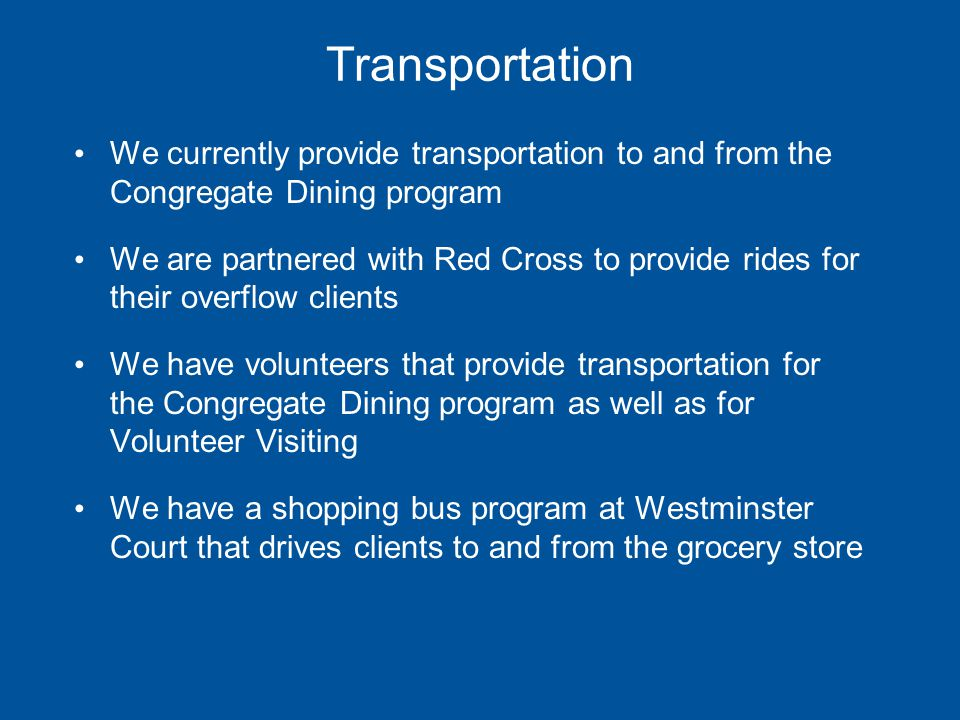 Transportation We currently provide transportation to and from the Congregate Dining program We are partnered with Red Cross to provide rides for their overflow clients We have volunteers that provide transportation for the Congregate Dining program as well as for Volunteer Visiting We have a shopping bus program at Westminster Court that drives clients to and from the grocery store