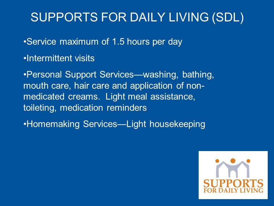 SUPPORTS FOR DAILY LIVING (SDL) Service maximum of 1.5 hours per day Intermittent visits Personal Support Services—washing, bathing, mouth care, hair care and application of non- medicated creams.
