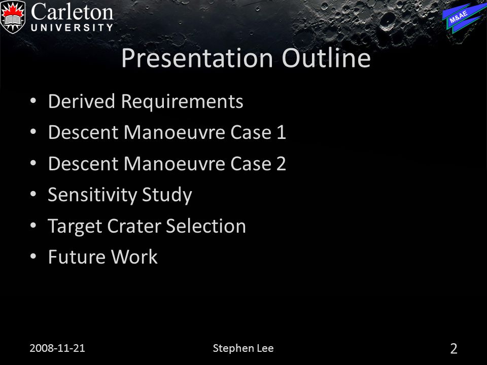 Presentation Outline Derived Requirements Descent Manoeuvre Case 1 Descent Manoeuvre Case 2 Sensitivity Study Target Crater Selection Future Work 2008-11-21 2 Stephen Lee