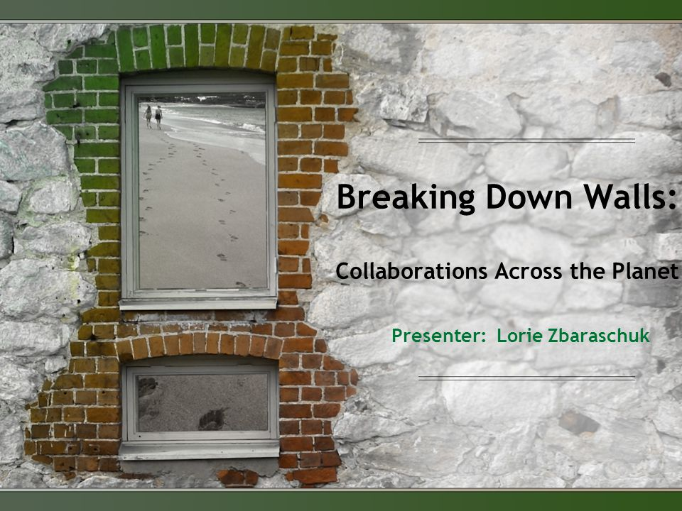 Breaking Down Walls: Collaborations Across the Planet Presenter: Lorie Zbaraschuk