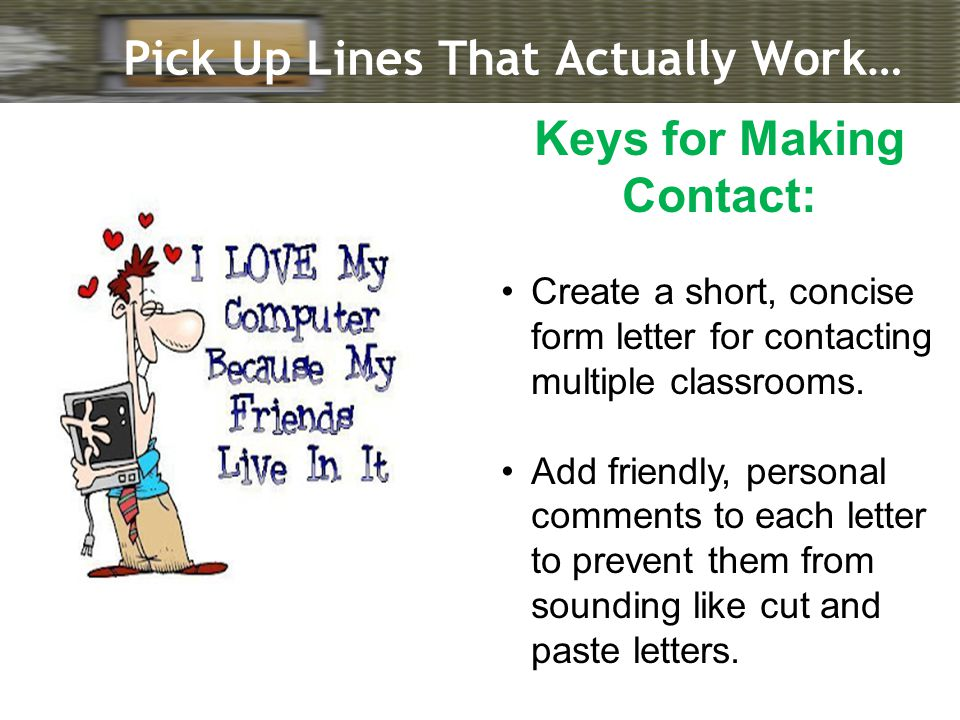 Pick Up Lines That Actually Work… Keys for Making Contact: Create a short, concise form letter for contacting multiple classrooms.