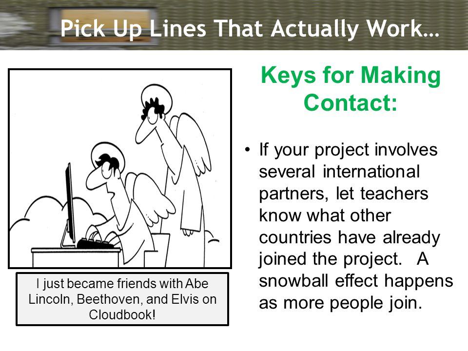 Pick Up Lines That Actually Work… Keys for Making Contact: If your project involves several international partners, let teachers know what other countries have already joined the project.