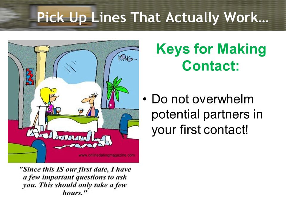 Pick Up Lines That Actually Work… Keys for Making Contact: Do not overwhelm potential partners in your first contact!