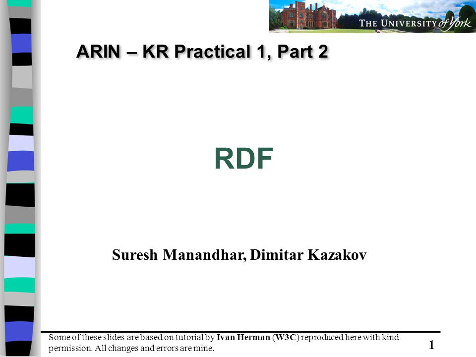 1 ARIN – KR Practical 1, Part 2 RDF Some of these slides are based on tutorial by Ivan Herman (W3C) reproduced here with kind permission.