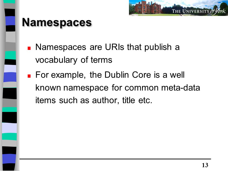 13 Namespaces Namespaces are URIs that publish a vocabulary of terms For example, the Dublin Core is a well known namespace for common meta-data items such as author, title etc.