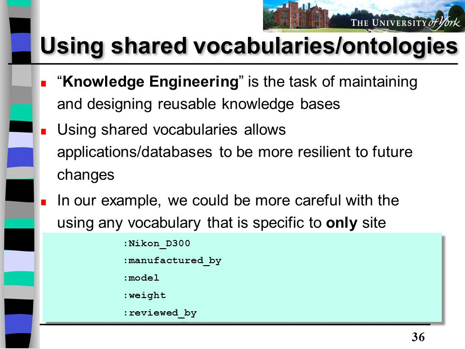 36 Using shared vocabularies/ontologies Knowledge Engineering is the task of maintaining and designing reusable knowledge bases Using shared vocabularies allows applications/databases to be more resilient to future changes In our example, we could be more careful with the using any vocabulary that is specific to only site specific, e.g.: :Nikon_D300 :manufactured_by :model :weight :reviewed_by :Nikon_D300 :manufactured_by :model :weight :reviewed_by