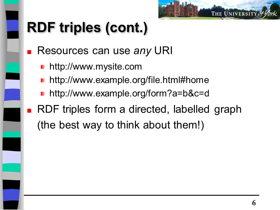6 Resources can use any URI http://www.mysite.com http://www.example.org/file.html#home http://www.example.org/form?a=b&c=d RDF triples form a directed, labelled graph (the best way to think about them!) RDF triples (cont.)