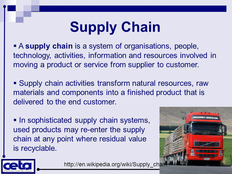 Supply Chain  A supply chain is a system of organisations, people, technology, activities, information and resources involved in moving a product or