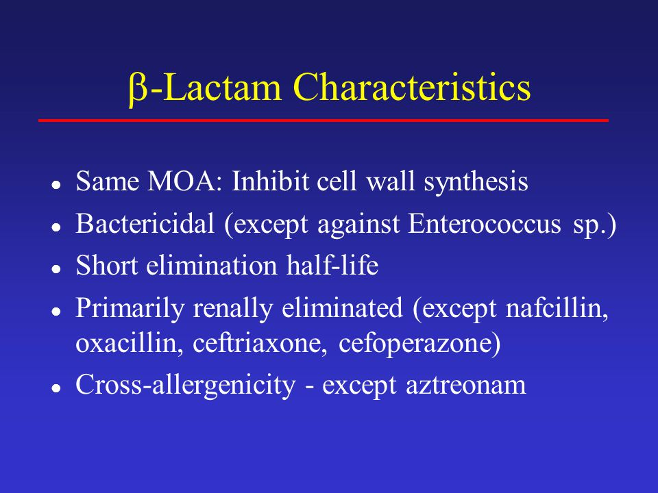  -Lactams Adverse Effects Hypersensitivity – 3 to 10 %  Higher incidence with parenteral administration or procaine formulation  Mild to severe allergic reactions – rash to anaphylaxis and death  Antibodies produced against metabolic by- products or penicillin itself  Cross-reactivity exists among all penicillins and even other  -lactams  Desensitization is possible