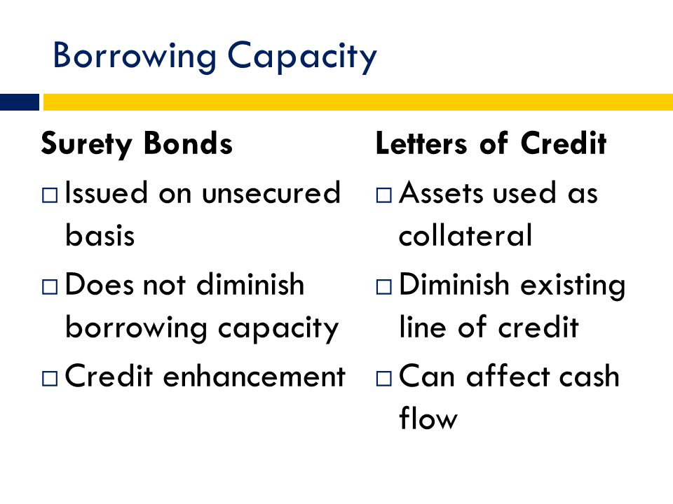 Borrowing Capacity Surety Bonds  Issued on unsecured basis  Does not diminish borrowing capacity  Credit enhancement Letters of Credit  Assets used as collateral  Diminish existing line of credit  Can affect cash flow