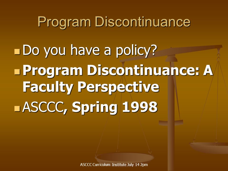 ASCCC Curriculum Institute July 14 2pm Program Discontinuance Do you have a policy? Do you have a policy? Program Discontinuance: A Faculty Perspectiv