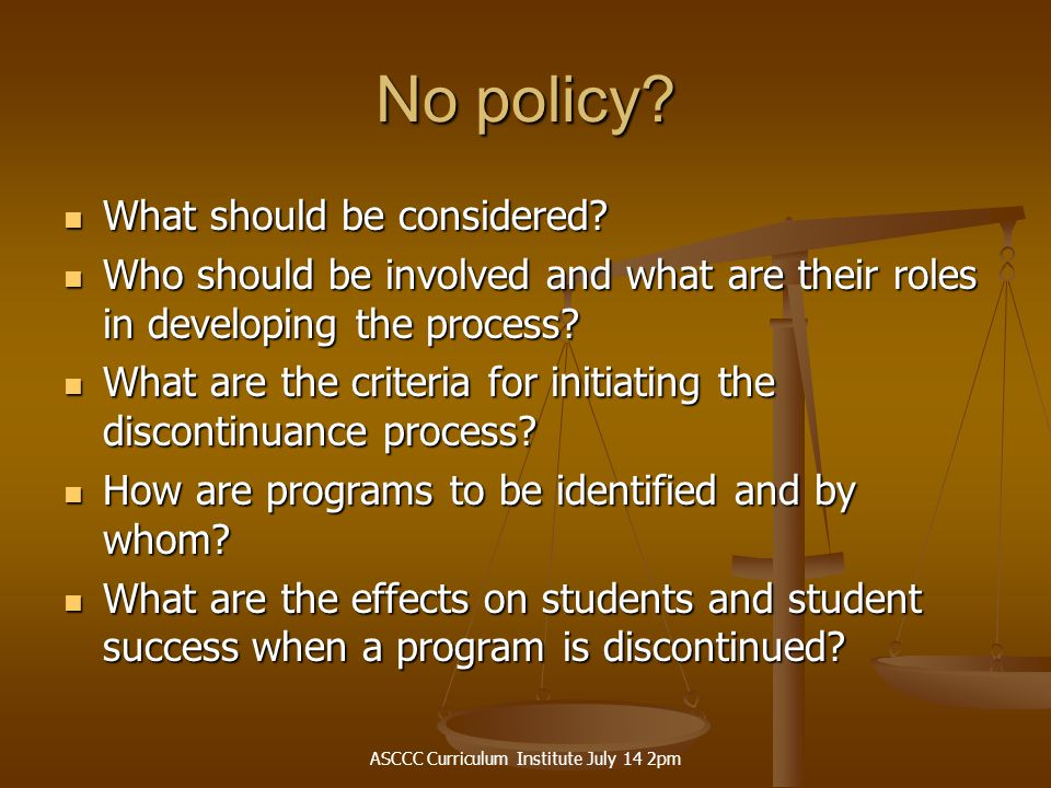 ASCCC Curriculum Institute July 14 2pm No policy? What should be considered? What should be considered? Who should be involved and what are their role