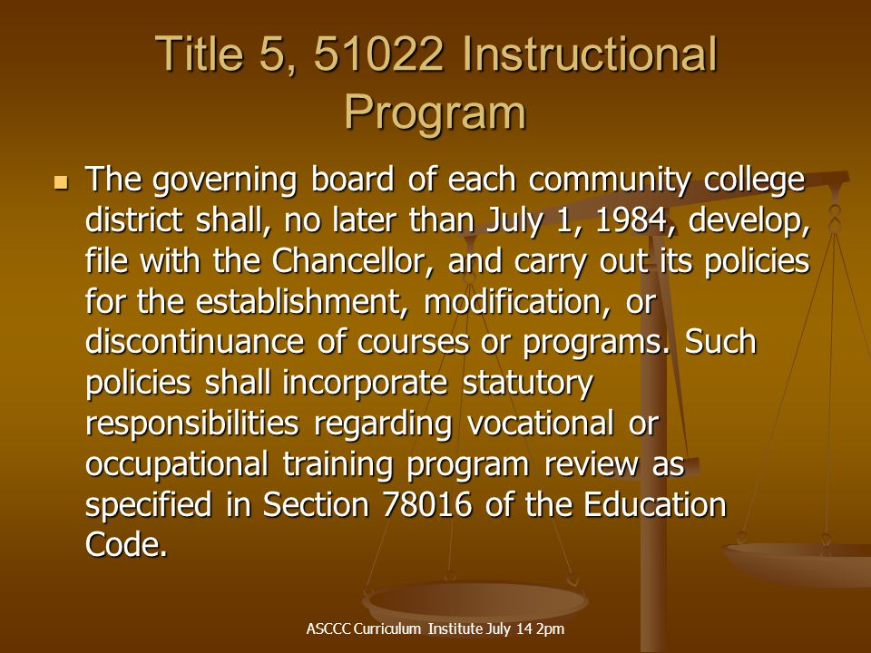 ASCCC Curriculum Institute July 14 2pm Title 5, 51022 Instructional Program The governing board of each community college district shall, no later than July 1, 1984, develop, file with the Chancellor, and carry out its policies for the establishment, modification, or discontinuance of courses or programs.